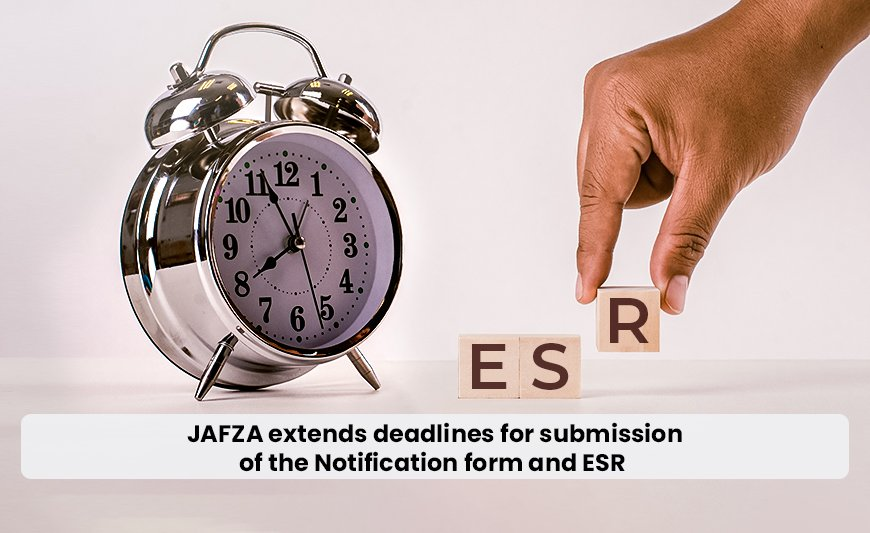 JAFZA extends deadlines for submission of the Notification form and ESR